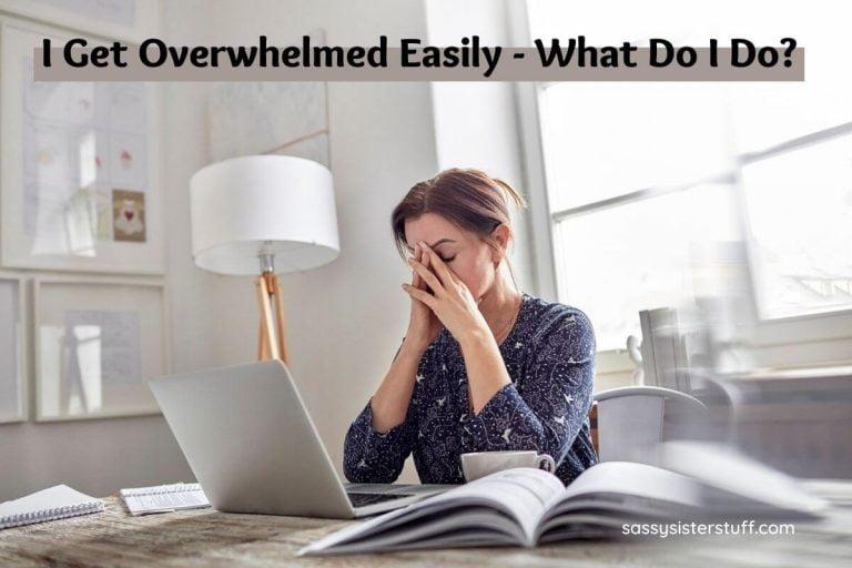 I Get Overwhelmed Easily – What Do I Do?
